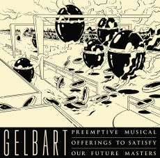 Gelbart Preemptive musical offerings to satisfy our future masters